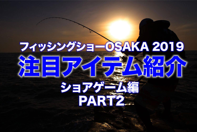 フィッシングショーOSAKA 2019 新製品タックル